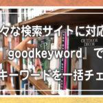 様々な検索サイトに対応!『goodkeyword』で関連キーワードを一括チェック